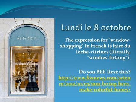 The expression for window- shopping in French is faire du lèche-vitrines (literally, window-licking). Do you BEE-lieve this?