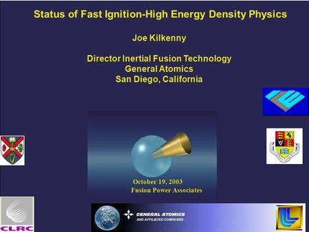October 19, 2003 Fusion Power Associates Status of Fast Ignition-High Energy Density Physics Joe Kilkenny Director Inertial Fusion Technology General Atomics.