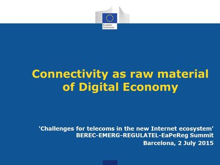 Connectivity as raw material of Digital Economy 'Challenges for telecoms in the new Internet ecosystem' BEREC-EMERG-REGULATEL-EaPeReg Summit Barcelona,