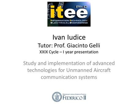 Ivan Iudice Tutor: Prof. Giacinto Gelli XXIX Cycle – I year presentation Study and implementation of advanced technologies for Unmanned Aircraft communication.
