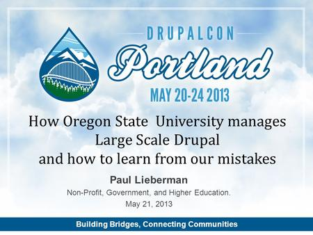 Building Bridges, Connecting Communities Paul Lieberman Non-Profit, Government, and Higher Education. May 21, 2013 How Oregon State University manages.