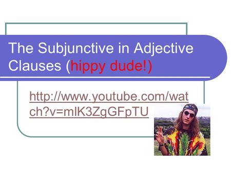 The Subjunctive in Adjective Clauses (hippy dude!)  ch?v=mlK3ZgGFpTU.
