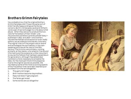 Brothers Grimm Fairytales You probably know that the original Brothers Grimm Fairytales didn't have the same sort of child-friendly happy endings as the.