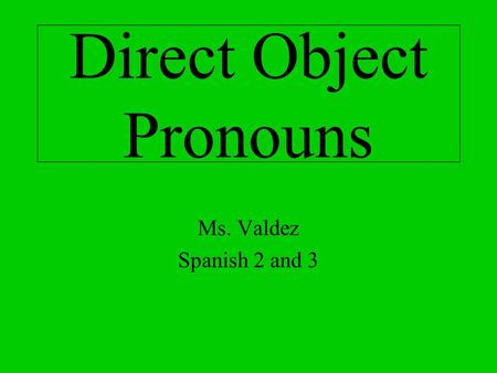 Direct Object Pronouns Ms. Valdez Spanish 2 and 3.