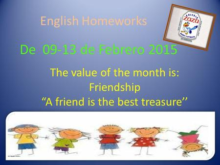 "English Homeworks De 09-13 de Febrero 2015 The value of the month is: Friendship ""A friend is the best treasure''"