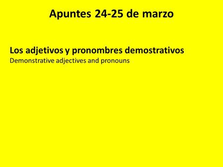 Apuntes 24-25 de marzo Los adjetivos y pronombres demostrativos Demonstrative adjectives and pronouns.