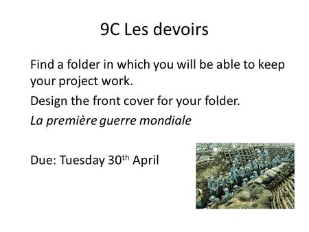 9C Les devoirs Find a folder in which you will be able to keep your project work. Design the front cover for your folder. La première guerre mondiale Due: