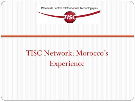 TISC Network: Morocco's Experience. Presentation of TISC Morocco Composition, organization and services of the TISC Morocco network TISC Morocco outreach.