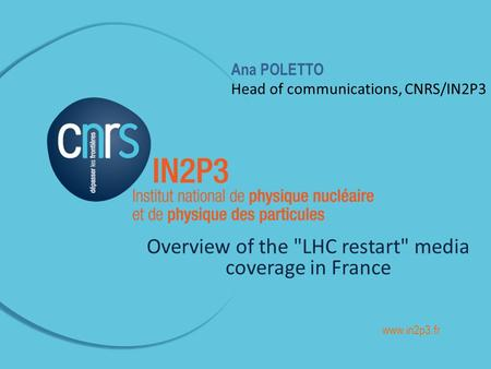 Ana POLETTO Head of communications, CNRS/IN2P3 Overview of the LHC restart media coverage in France www.in2p3.fr.