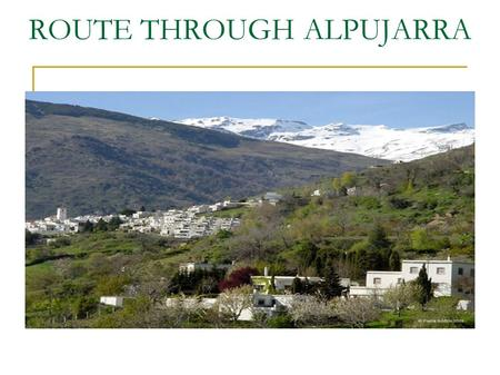 ROUTE THROUGH ALPUJARRA. SALOBREÑA - ÓRGIVA Departure from Salobreña at 9:00 o´Clock Arrival to Órgiva at 9:45 Typical andalucian breakfast at 10:00 o´clock.