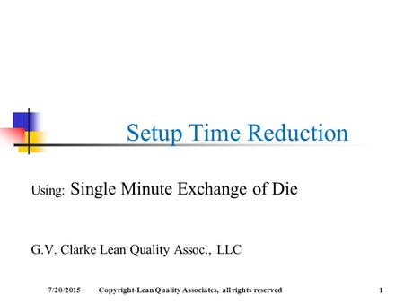 Setup Time Reduction Using: Single Minute Exchange of Die G.V. Clarke Lean Quality Assoc., LLC 7/20/20151Copyright-Lean Quality Associates, all rights.