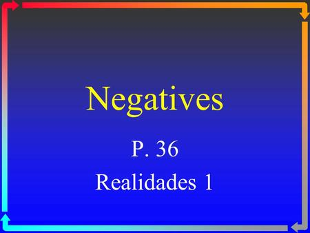 "Negatives P. 36 Realidades 1. Negatives ßTo make a sentence negative in Spanish, you usually put ""no"" in front of the verb or expression. ßIn English."