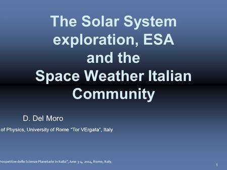 "1 The Solar System exploration, ESA and the Space Weather Italian Community D. Del Moro Department of Physics, University of Rome ""Tor VErgata"", Italy."