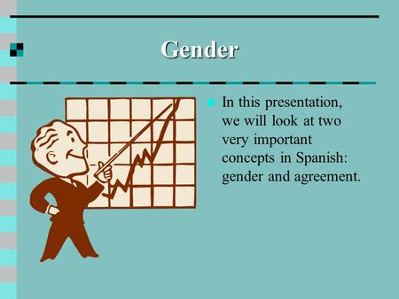 Gender In this presentation, we will look at two very important concepts in Spanish: gender and agreement.