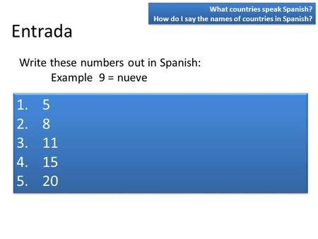 Entrada 1.5 2.8 3.11 4.15 5.20 1.5 2.8 3.11 4.15 5.20 Write these numbers out in Spanish: Example 9 = nueve What countries speak Spanish? How do I say.