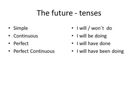 The future - tenses Simple Continuous Perfect Perfect Continuous I will / won´t do I will be doing I will have done I will have been doing.