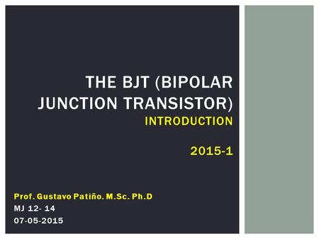 THE BJT (BIPOLAR JUNCTION TRANSISTOR) INTRODUCTION 2015-1 Prof. Gustavo Patiño. M.Sc. Ph.D MJ 12- 14 07-05-2015.