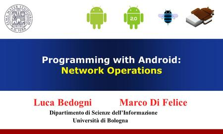 Programming with Android: Network Operations Luca Bedogni Marco Di Felice Dipartimento di Scienze dell'Informazione Università di Bologna.