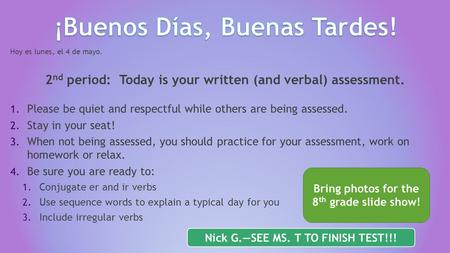 Hoy es lunes, el 4 de mayo. 2 nd period: Today is your written (and verbal) assessment. 1. Please be quiet and respectful while others are being assessed.