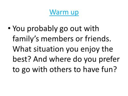 Warm up You probably go out with family's members or friends. What situation you enjoy the best? And where do you prefer to go with others to have fun?