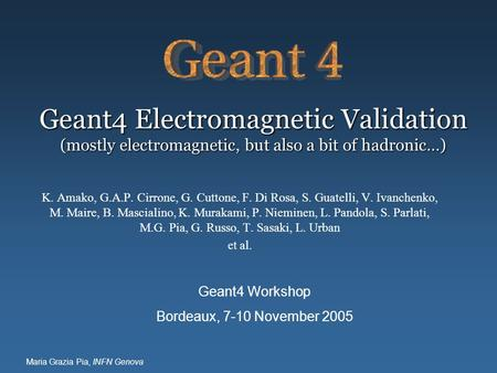 Maria Grazia Pia, INFN Genova Geant4 Electromagnetic Validation (mostly electromagnetic, but also a bit of hadronic…) K. Amako, G.A.P. Cirrone, G. Cuttone,