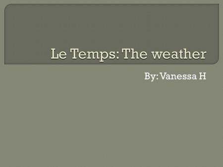 By: Vanessa H.  Quel temps Fait-il? → How is the weather?