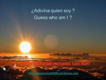 s.com Guess who am I ? ¿Adivina quien soy ? ATTENTION SOME PICTURES CAN HURT