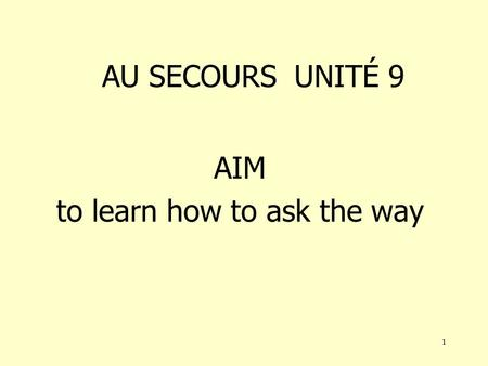 1 AU SECOURS UNITÉ 9 AIM to learn how to ask the way.