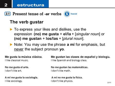 2.1-1 The verb gustar  To express your likes and dislikes, use the expression (no) me gusta + el/la + [singular noun] or (no) me gustan + los/las + [plural.