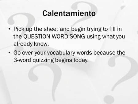 Calentamiento Pick up the sheet and begin trying to fill in the QUESTION WORD SONG using what you already know. Go over your vocabulary words because the.