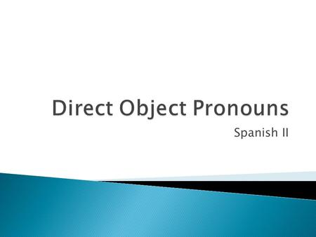 Spanish II. Objects  Lo ( it –masc )  La ( it – fem )  Los ( them – masc )  Las( them – masc ) People  Me ( me )  Te ( you )  Nos ( us )  Lo (