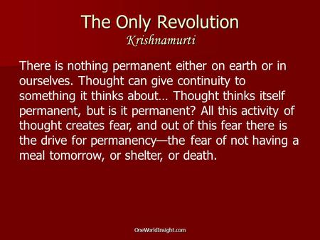 OneWorldInsight.com The Only Revolution Krishnamurti There is nothing permanent either on earth or in ourselves. Thought can give continuity to something.