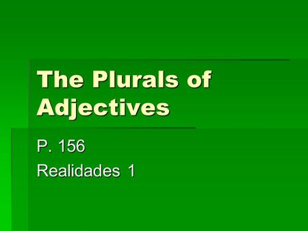 The Plurals of Adjectives P. 156 Realidades 1 The Plurals of Adjectives  Just as adjectives agree with a noun depending on whether it's masculine or.