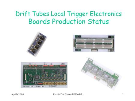 Aprile 2004Flavio Dal Corso INFN-Pd1 Drift Tubes Local Trigger Electronics Boards Production Status.