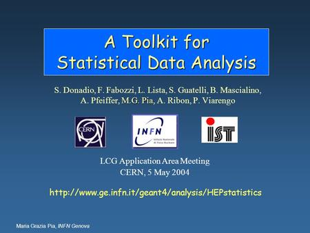 Maria Grazia Pia, INFN Genova A Toolkit for Statistical Data Analysis M.G. Pia S. Donadio, F. Fabozzi, L. Lista, S. Guatelli, B. Mascialino, A. Pfeiffer,