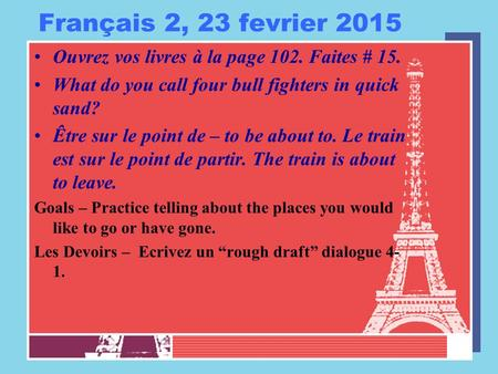 Français 2, 23 fevrier 2015 Ouvrez vos livres à la page 102. Faites # 15. What do you call four bull fighters in quick sand? Être sur le point de – to.
