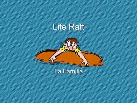 Life Raft La Familia Your Life Raft Your sailboat has capsized and you are now adrift in the ocean on a small life raft. There are 15 items floating.