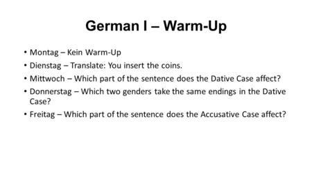 German I – Warm-Up Montag – Kein Warm-Up Dienstag – Translate: You insert the coins. Mittwoch – Which part of the sentence does the Dative Case affect?