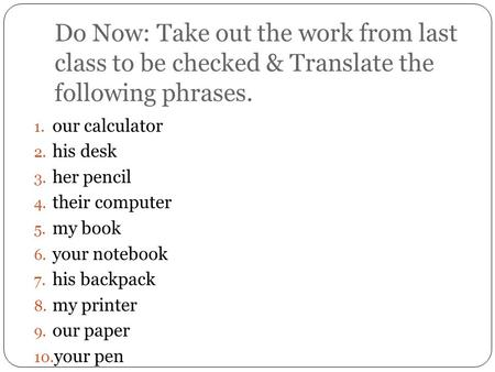 Do Now: Take out the work from last class to be checked & Translate the following phrases. 1. our calculator 2. his desk 3. her pencil 4. their computer.