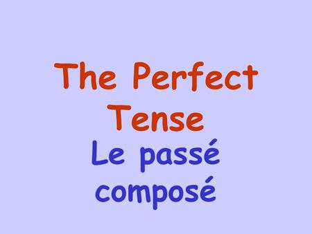 The Perfect Tense Le passé composé The perfect tense is used to describe events that happened in the past. These events are completed actions which means.