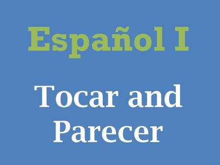 Español I Tocar and Parecer. Tocar To say what you have to do or whose turn it is to do something use the verb tocar followed by an infinitive.