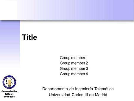 Communication Software 2007-2008 Title Group member 1 Group member 2 Group member 3 Group member 4 Departamento de Ingeniería Telemática Universidad Carlos.