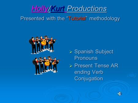 "Holly/Kurt Productions Presented with the ""Tutorial"" methodology  Spanish Subject Pronouns  Present Tense AR ending Verb Conjugation."