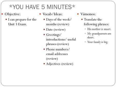 *YOU HAVE 5 MINUTES* Objective: I can prepare for the Unit 3 Exam. Vocab/Ideas: Days of the week/ months (review) Date (review) Greetings/ introductions/