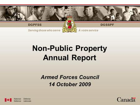 DGPFSS Serving those who serveÀ votre service DGSSPF Non-Public Property Annual Report Armed Forces Council 14 October 2009.