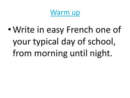 Warm up Write in easy French one of your typical day of school, from morning until night.