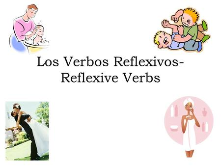Los Verbos Reflexivos- Reflexive Verbs. What is a Reflexive Verb? A verb that describes an action that a person does to or for himself or herself Ex: