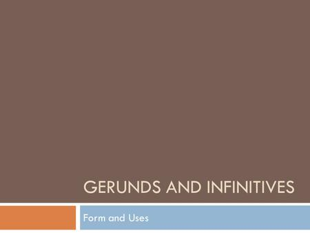 "GERUNDS AND INFINITIVES Form and Uses. Form  Gerund: you add –ing to a verb:  ie. Meet > Meeting  Infinitive: you add ""to"" before the base form of."