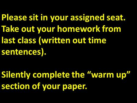 "Please sit in your assigned seat. Take out your homework from last class (written out time sentences). Silently complete the ""warm up"" section of your."