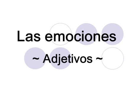 Las emociones ~ Adjetivos ~ Estar and Emotions When describing how someone is feeling, the verb ESTAR is used with an adjective of feeling. The feeling.